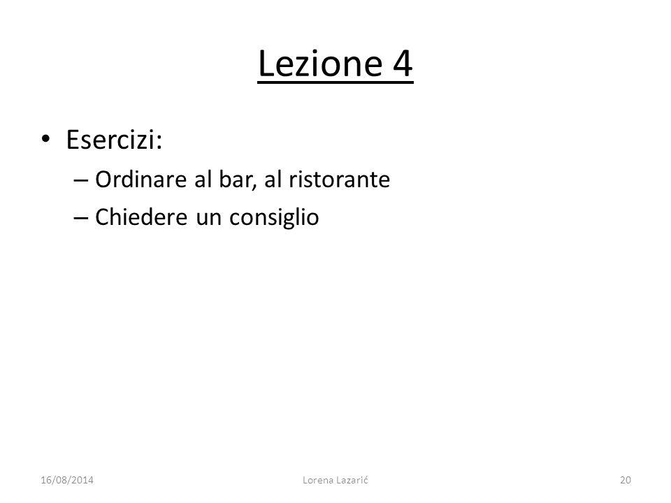 Lezione 4 Esercizi: – Ordinare al bar, al ristorante – Chiedere un consiglio 16/08/2014Lorena Lazarić20