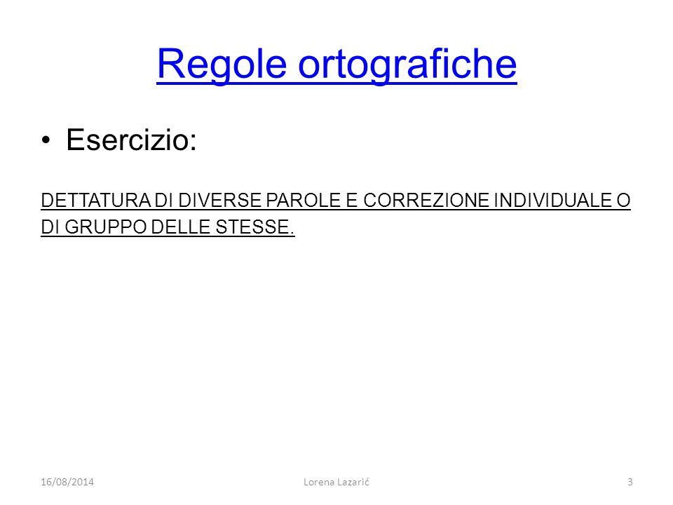 Regole ortografiche Esercizio: DETTATURA DI DIVERSE PAROLE E CORREZIONE INDIVIDUALE O DI GRUPPO DELLE STESSE. 16/08/20143Lorena Lazarić