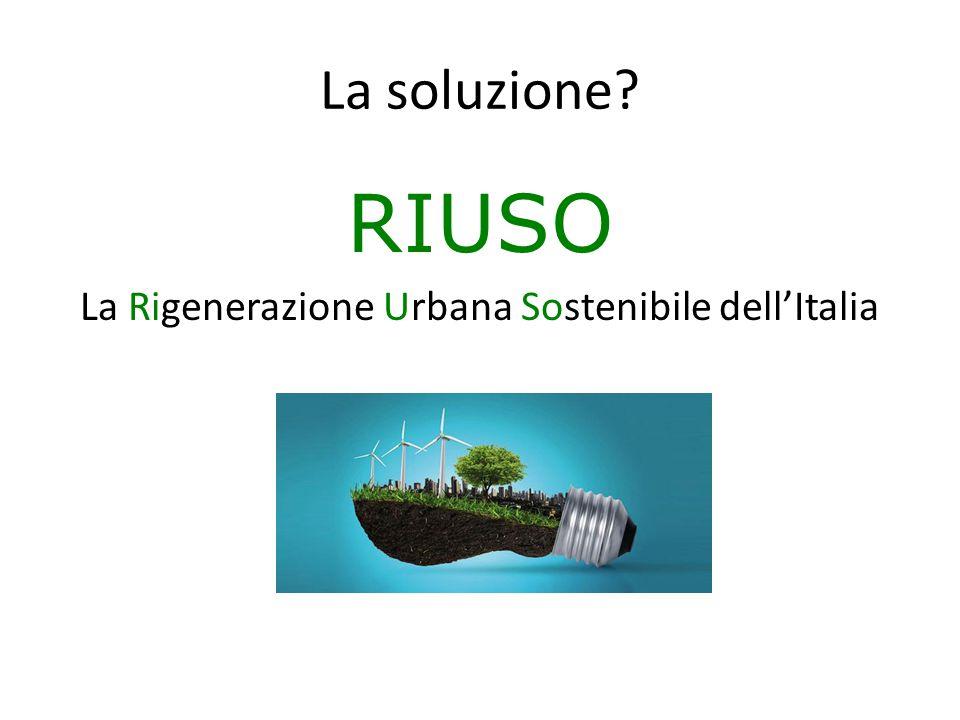 RIUSO La Rigenerazione Urbana Sostenibile dell'Italia La soluzione