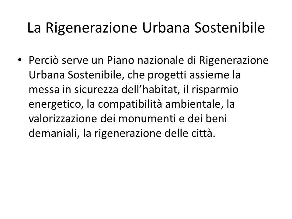 La Rigenerazione Urbana Sostenibile Perciò serve un Piano nazionale di Rigenerazione Urbana Sostenibile, che progetti assieme la messa in sicurezza dell'habitat, il risparmio energetico, la compatibilità ambientale, la valorizzazione dei monumenti e dei beni demaniali, la rigenerazione delle città.