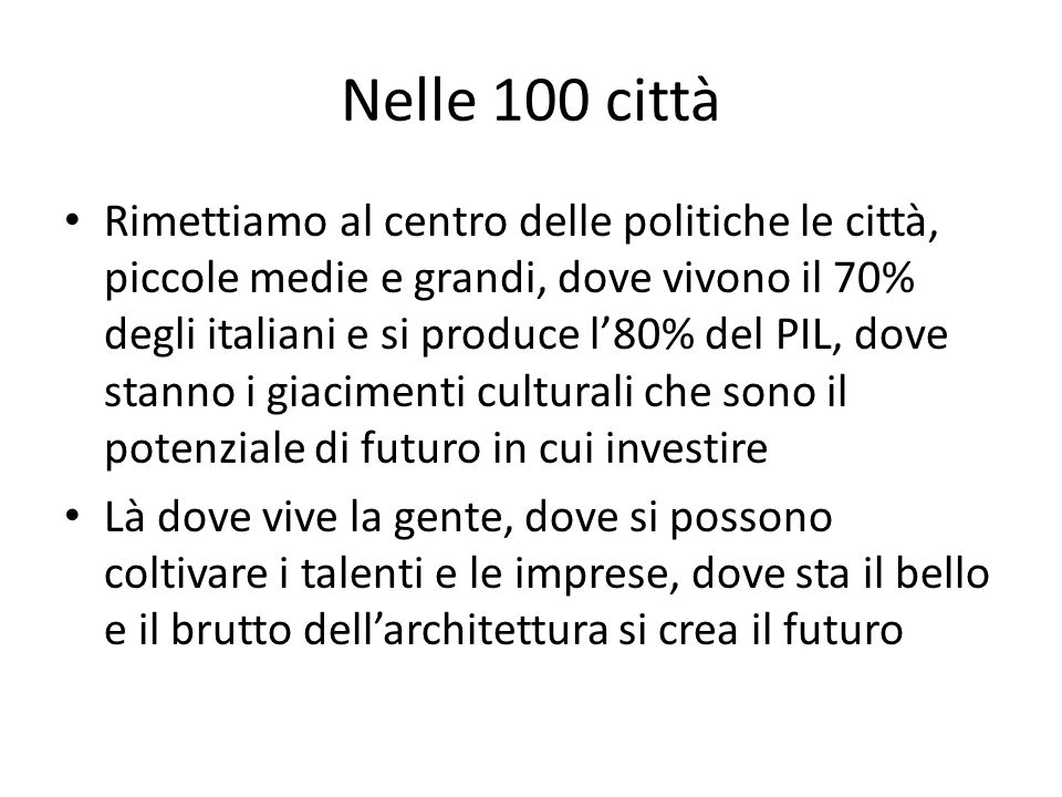 Nelle 100 città Rimettiamo al centro delle politiche le città, piccole medie e grandi, dove vivono il 70% degli italiani e si produce l'80% del PIL, dove stanno i giacimenti culturali che sono il potenziale di futuro in cui investire Là dove vive la gente, dove si possono coltivare i talenti e le imprese, dove sta il bello e il brutto dell'architettura si crea il futuro
