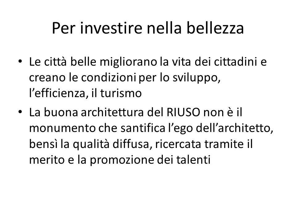 Per investire nella bellezza Le città belle migliorano la vita dei cittadini e creano le condizioni per lo sviluppo, l'efficienza, il turismo La buona architettura del RIUSO non è il monumento che santifica l'ego dell'architetto, bensì la qualità diffusa, ricercata tramite il merito e la promozione dei talenti