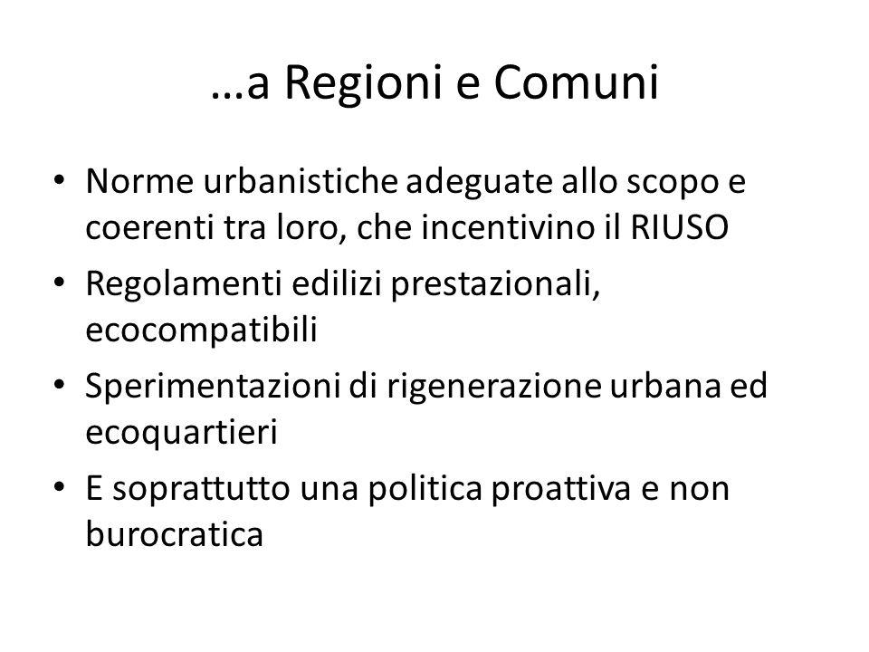 …a Regioni e Comuni Norme urbanistiche adeguate allo scopo e coerenti tra loro, che incentivino il RIUSO Regolamenti edilizi prestazionali, ecocompatibili Sperimentazioni di rigenerazione urbana ed ecoquartieri E soprattutto una politica proattiva e non burocratica