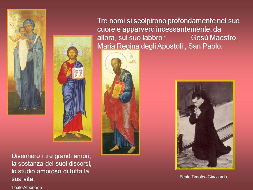 Tre nomi si scolpirono profondamente nel suo cuore e apparvero incessantemente, da allora, sul suo labbro : Gesù Maestro, Maria Regina degli Apostoli, San Paolo.