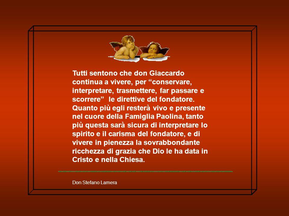 Tutti sentono che don Giaccardo continua a vivere, per conservare, interpretare, trasmettere, far passare e scorrere le direttive del fondatore.