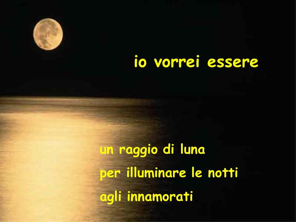 io vorrei essere un raggio di luna per illuminare le notti agli innamorati