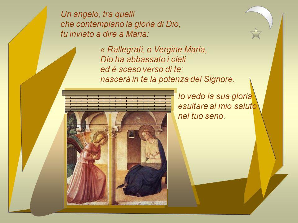 Un angelo, tra quelli che contemplano la gloria di Dio, fu inviato a dire a Maria: « Rallegrati, o Vergine Maria, Dio ha abbassato i cieli ed é sceso verso di te: nascerà in te la potenza del Signore.