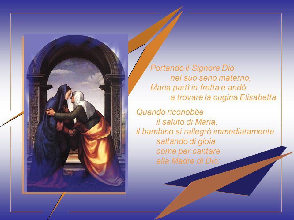 Portando il Signore Dio nel suo seno materno, Maria partì in fretta e andò a trovare la cugina Elisabetta.