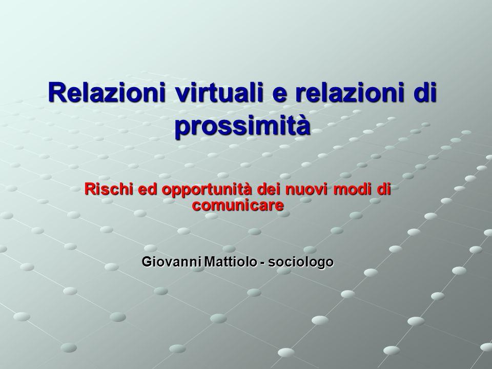 Relazioni virtuali e relazioni di prossimità Rischi ed opportunità dei nuovi modi di comunicare Giovanni Mattiolo - sociologo