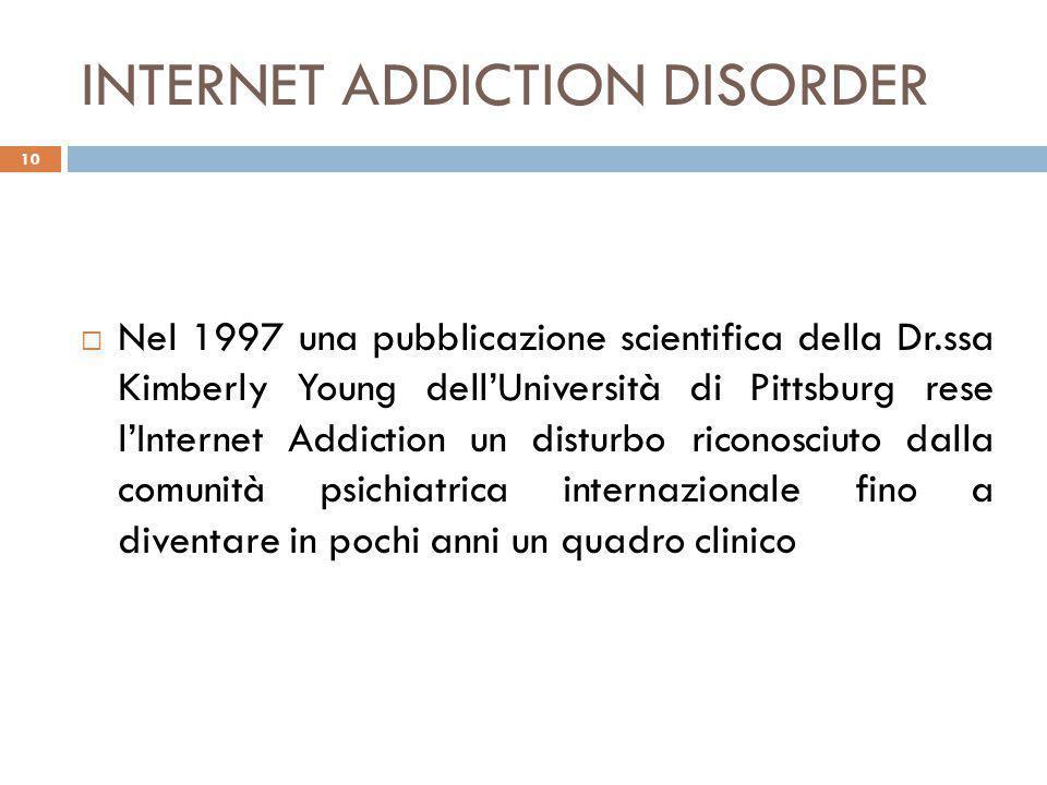 INTERNET ADDICTION DISORDER  Nel 1997 una pubblicazione scientifica della Dr.ssa Kimberly Young dell'Università di Pittsburg rese l'Internet Addiction un disturbo riconosciuto dalla comunità psichiatrica internazionale fino a diventare in pochi anni un quadro clinico 10