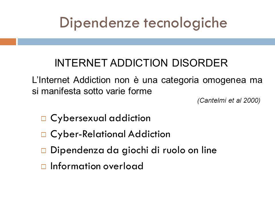 Dipendenze tecnologiche  Cybersexual addiction  Cyber-Relational Addiction  Dipendenza da giochi di ruolo on line  Information overload INTERNET ADDICTION DISORDER L'Internet Addiction non è una categoria omogenea ma si manifesta sotto varie forme (Cantelmi et al 2000)