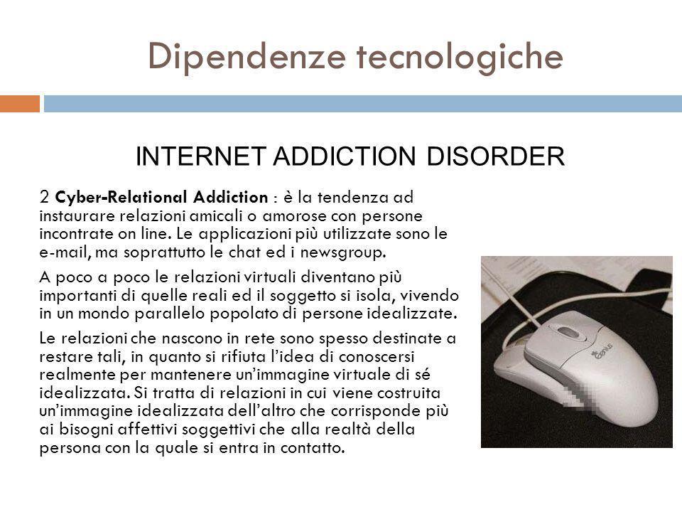 2 Cyber-Relational Addiction : è la tendenza ad instaurare relazioni amicali o amorose con persone incontrate on line.