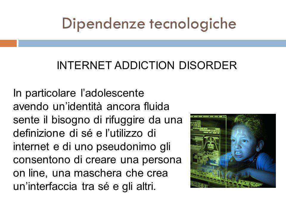 Dipendenze tecnologiche INTERNET ADDICTION DISORDER In particolare l'adolescente avendo un'identità ancora fluida sente il bisogno di rifuggire da una