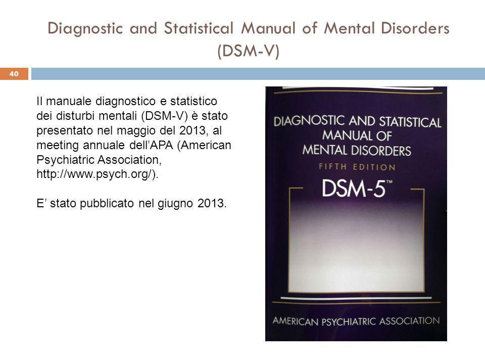 40 Diagnostic and Statistical Manual of Mental Disorders (DSM-V) Il manuale diagnostico e statistico dei disturbi mentali (DSM-V) è stato presentato nel maggio del 2013, al meeting annuale dell'APA (American Psychiatric Association, http://www.psych.org/).