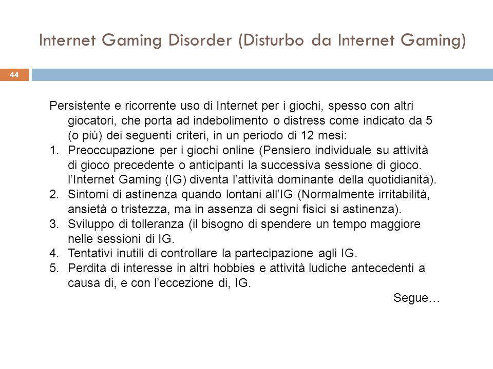 44 Internet Gaming Disorder (Disturbo da Internet Gaming) Persistente e ricorrente uso di Internet per i giochi, spesso con altri giocatori, che porta