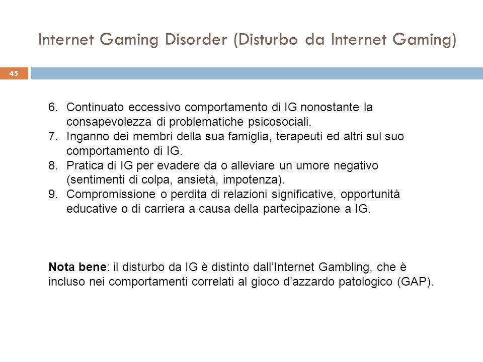 45 Internet Gaming Disorder (Disturbo da Internet Gaming) 6.Continuato eccessivo comportamento di IG nonostante la consapevolezza di problematiche psicosociali.