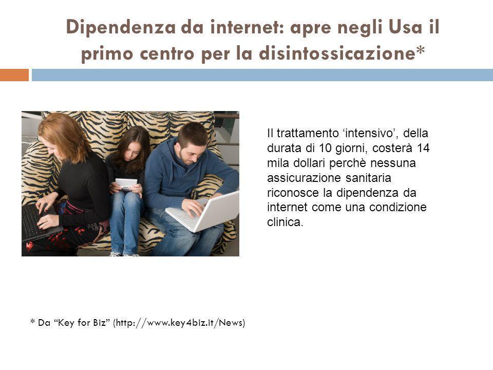 * Da Key for Biz (http://www.key4biz.it/News) Dipendenza da internet: apre negli Usa il primo centro per la disintossicazione* Il trattamento 'intensivo', della durata di 10 giorni, costerà 14 mila dollari perchè nessuna assicurazione sanitaria riconosce la dipendenza da internet come una condizione clinica.
