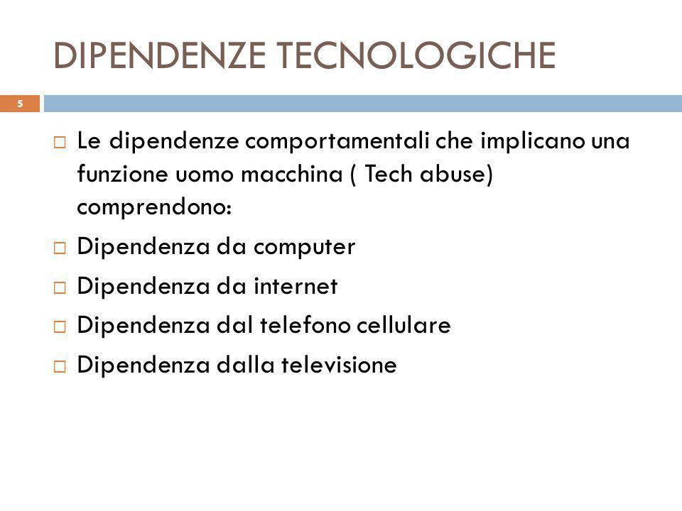 DIPENDENZE TECNOLOGICHE 5  Le dipendenze comportamentali che implicano una funzione uomo macchina ( Tech abuse) comprendono:  Dipendenza da computer  Dipendenza da internet  Dipendenza dal telefono cellulare  Dipendenza dalla televisione