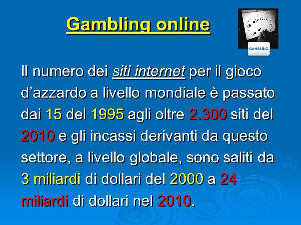 Gambling online Il numero dei siti internet per il gioco d'azzardo a livello mondiale è passato dai 15 del 1995 agli oltre 2.300 siti del 2010 e gli incassi derivanti da questo settore, a livello globale, sono saliti da 3 miliardi di dollari del 2000 a 24 miliardi di dollari nel 2010.
