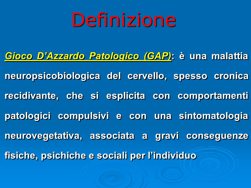 Definizione Gioco D'Azzardo Patologico (GAP): è una malattia neuropsicobiologica del cervello, spesso cronica recidivante, che si esplicita con comportamenti patologici compulsivi e con una sintomatologia neurovegetativa, associata a gravi conseguenze fisiche, psichiche e sociali per l'individuo