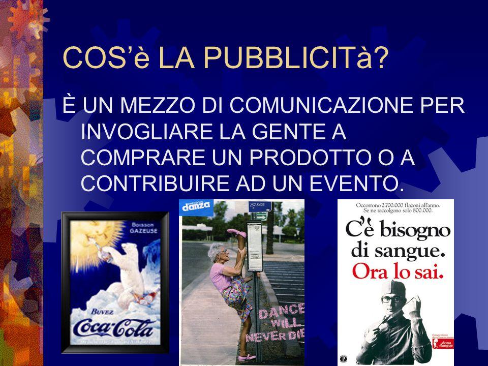COS'è LA PUBBLICITà? È UN MEZZO DI COMUNICAZIONE PER INVOGLIARE LA GENTE A COMPRARE UN PRODOTTO O A CONTRIBUIRE AD UN EVENTO.
