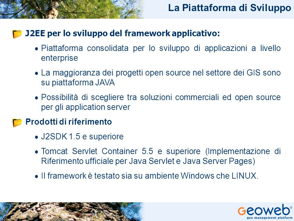 TITOLO PRESENTAZIONE J2EE per lo sviluppo del framework applicativo:  Piattaforma consolidata per lo sviluppo di applicazioni a livello enterprise  La maggioranza dei progetti open source nel settore dei GIS sono su piattaforma JAVA  Possibilità di scegliere tra soluzioni commerciali ed open source per gli application server Prodotti di riferimento  J2SDK 1.5 e superiore  Tomcat Servlet Container 5.5 e superiore (Implementazione di Riferimento ufficiale per Java Servlet e Java Server Pages)  Il framework è testato sia su ambiente Windows che LINUX.