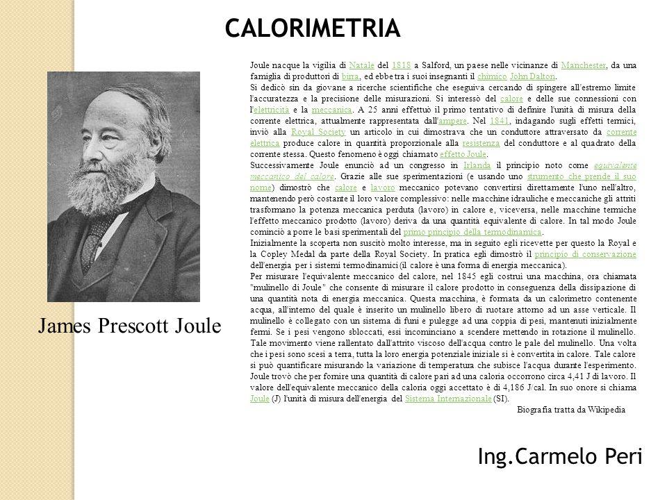 CALORIMETRIA Ing.Carmelo Peri James Prescott Joule Joule nacque la vigilia di Natale del 1818 a Salford, un paese nelle vicinanze di Manchester, da un