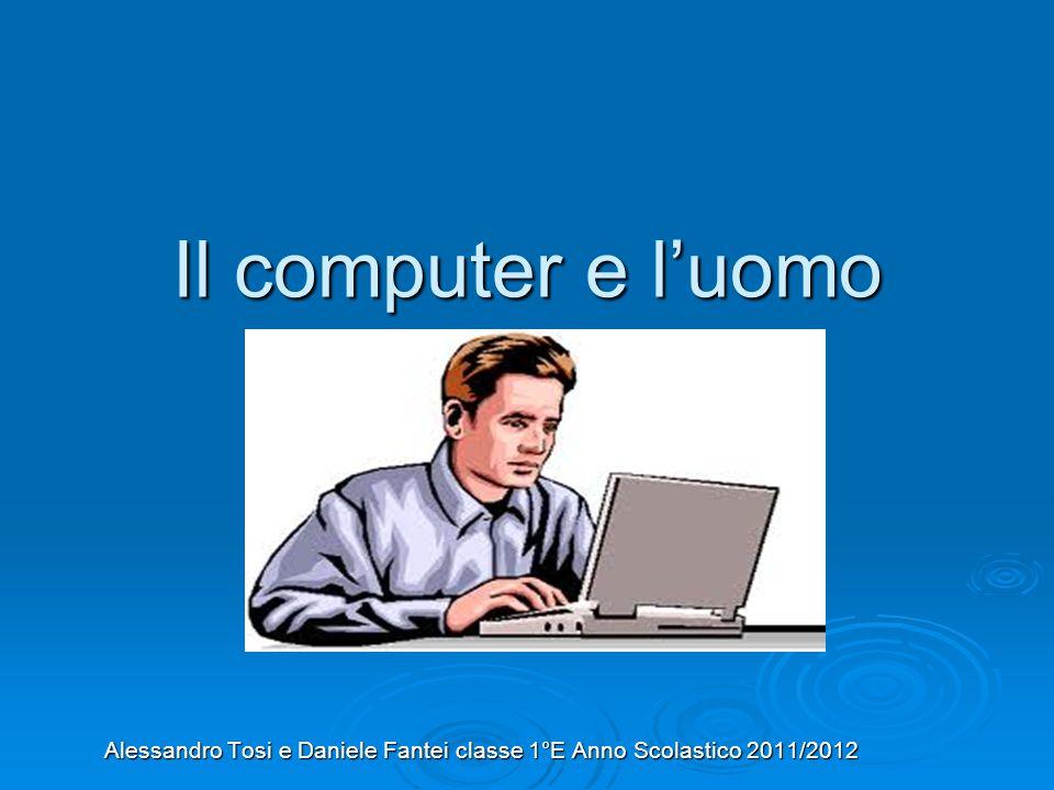 Il computer e l'uomo Alessandro Tosi e Daniele Fantei classe 1°E Anno Scolastico 2011/2012