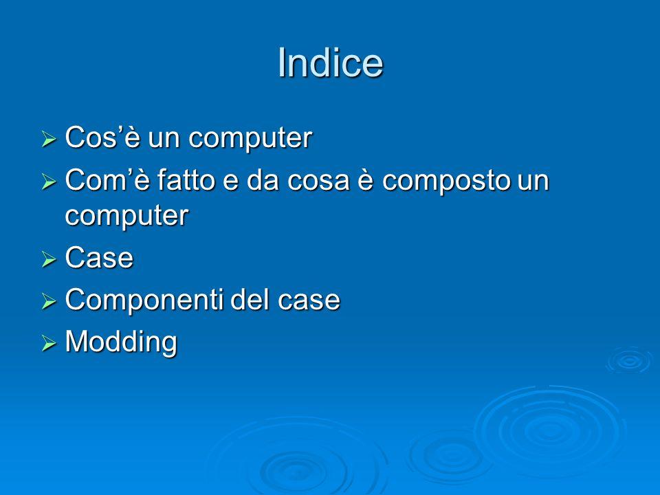 Indice  Cos'è un computer  Com'è fatto e da cosa è composto un computer  Case  Componenti del case  Modding