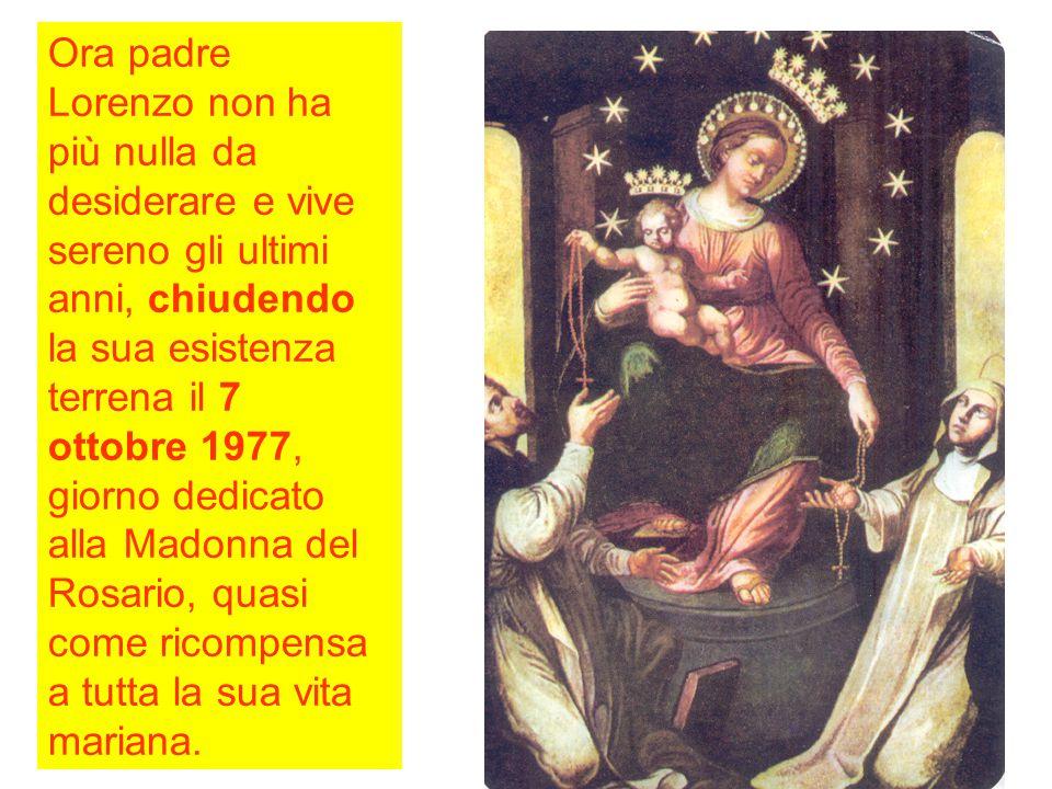 Ora padre Lorenzo non ha più nulla da desiderare e vive sereno gli ultimi anni, chiudendo la sua esistenza terrena il 7 ottobre 1977, giorno dedicato alla Madonna del Rosario, quasi come ricompensa a tutta la sua vita mariana.