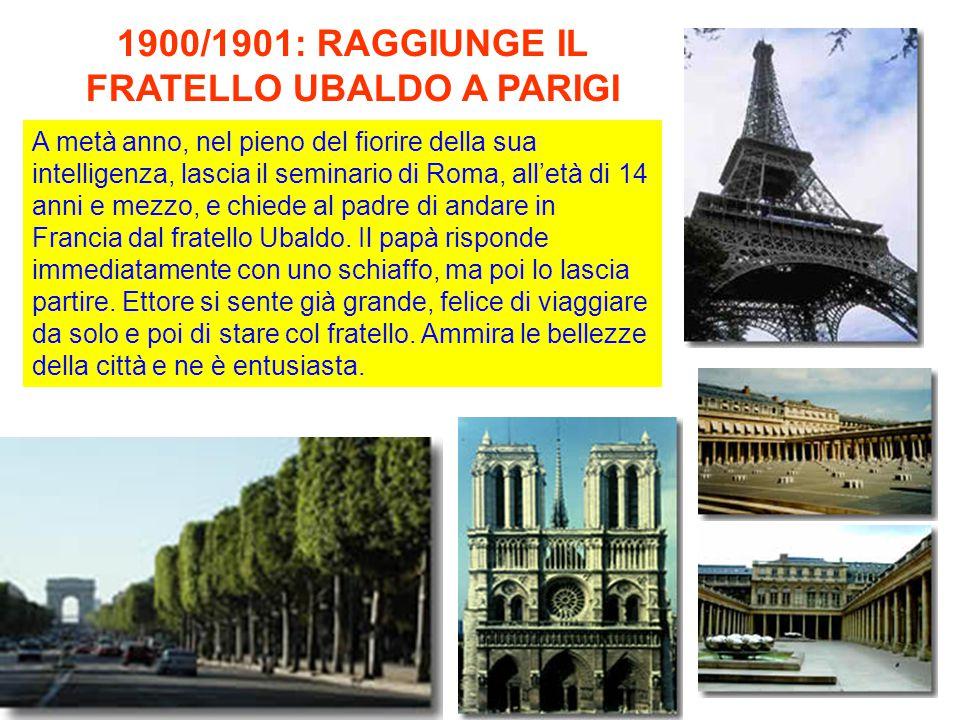 1900/1901: RAGGIUNGE IL FRATELLO UBALDO A PARIGI A metà anno, nel pieno del fiorire della sua intelligenza, lascia il seminario di Roma, all'età di 14 anni e mezzo, e chiede al padre di andare in Francia dal fratello Ubaldo.