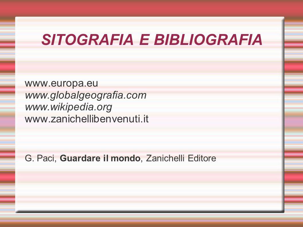 SITOGRAFIA E BIBLIOGRAFIA www.europa.eu www.globalgeografia.com www.wikipedia.org www.zanichellibenvenuti.it G. Paci, Guardare il mondo, Zanichelli Ed