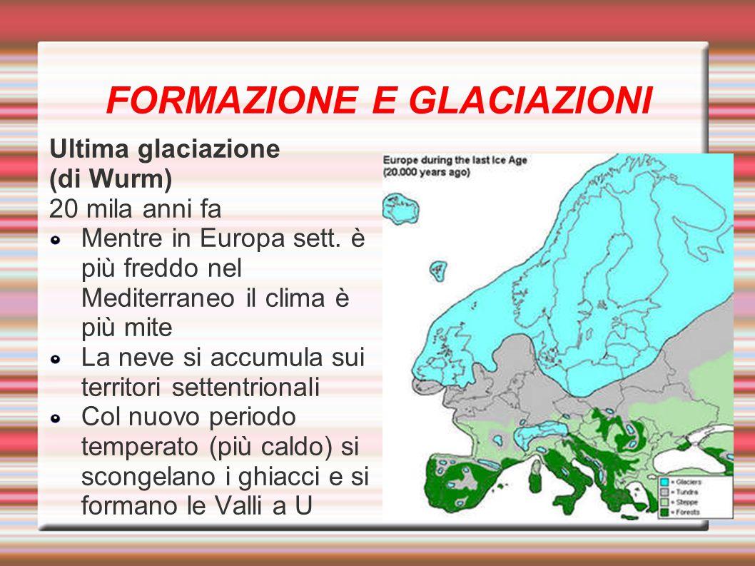 FORMAZIONE E GLACIAZIONI Ultima glaciazione (di Wurm) 20 mila anni fa Mentre in Europa sett. è più freddo nel Mediterraneo il clima è più mite La neve