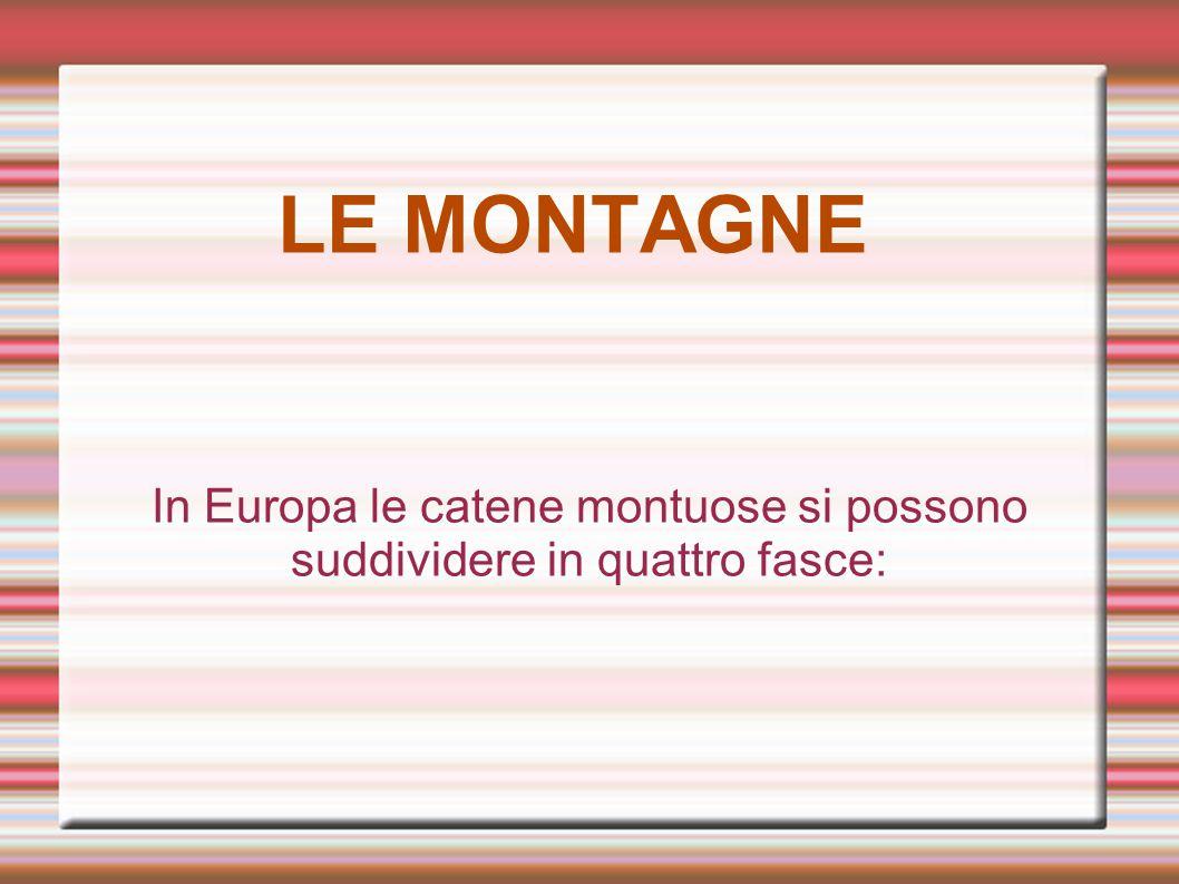 LE MONTAGNE In Europa le catene montuose si possono suddividere in quattro fasce: