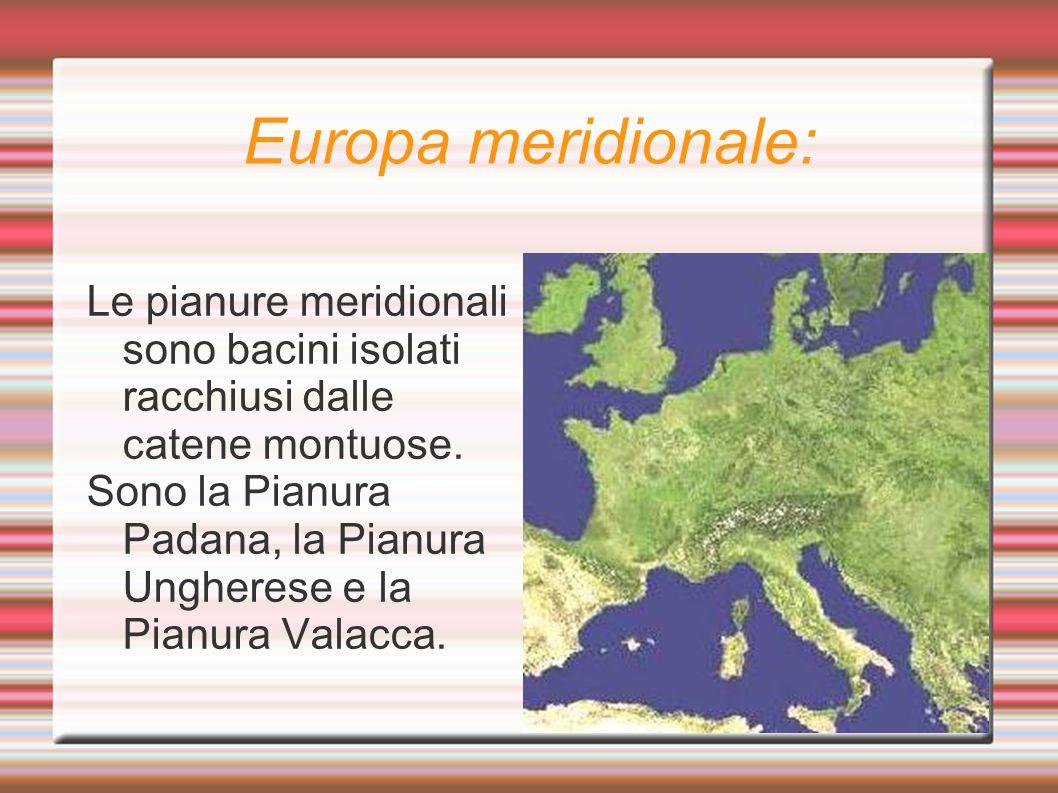 Europa meridionale: Le pianure meridionali sono bacini isolati racchiusi dalle catene montuose. Sono la Pianura Padana, la Pianura Ungherese e la Pian