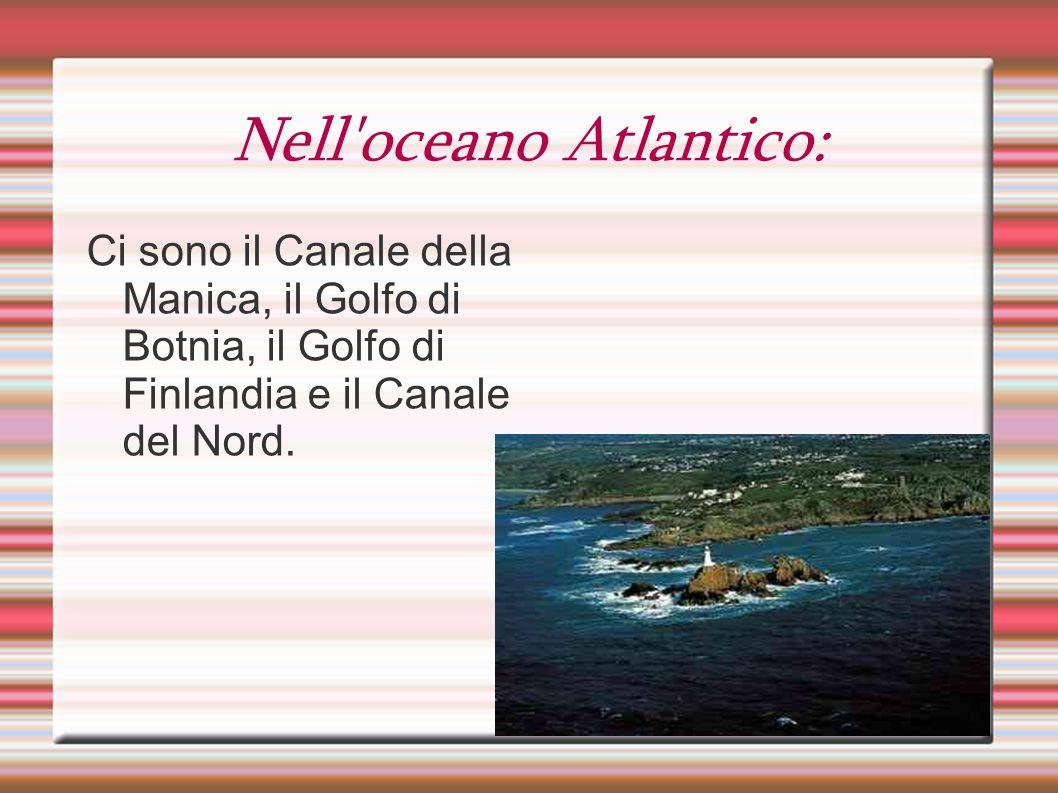 Nell'oceano Atlantico: Ci sono il Canale della Manica, il Golfo di Botnia, il Golfo di Finlandia e il Canale del Nord.
