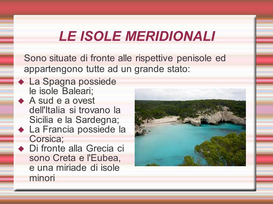 LE ISOLE MERIDIONALI  La Spagna possiede le isole Baleari;  A sud e a ovest dell'Italia si trovano la Sicilia e la Sardegna;  La Francia possiede l