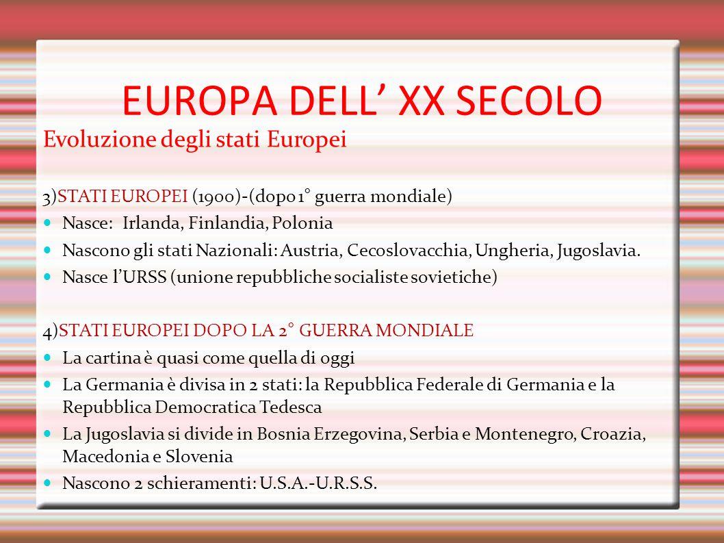 EUROPA DELL' XX SECOLO Evoluzione degli stati Europei 3)STATI EUROPEI (1900)-(dopo 1° guerra mondiale) Nasce: Irlanda, Finlandia, Polonia Nascono gli