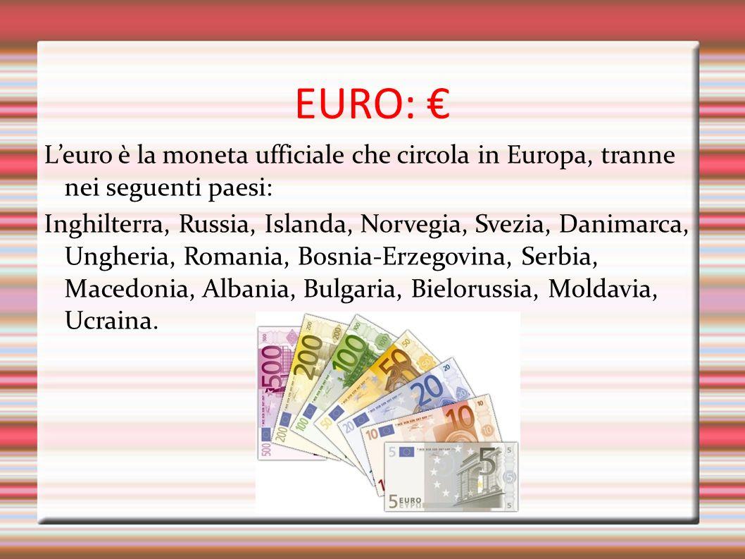 EURO: € L'euro è la moneta ufficiale che circola in Europa, tranne nei seguenti paesi: Inghilterra, Russia, Islanda, Norvegia, Svezia, Danimarca, Ungh