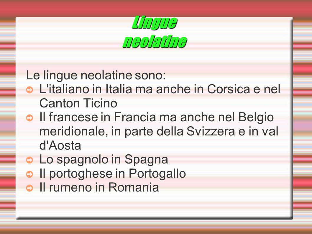 Lingue neolatine Le lingue neolatine sono: ➲ L'italiano in Italia ma anche in Corsica e nel Canton Ticino ➲ Il francese in Francia ma anche nel Belgio