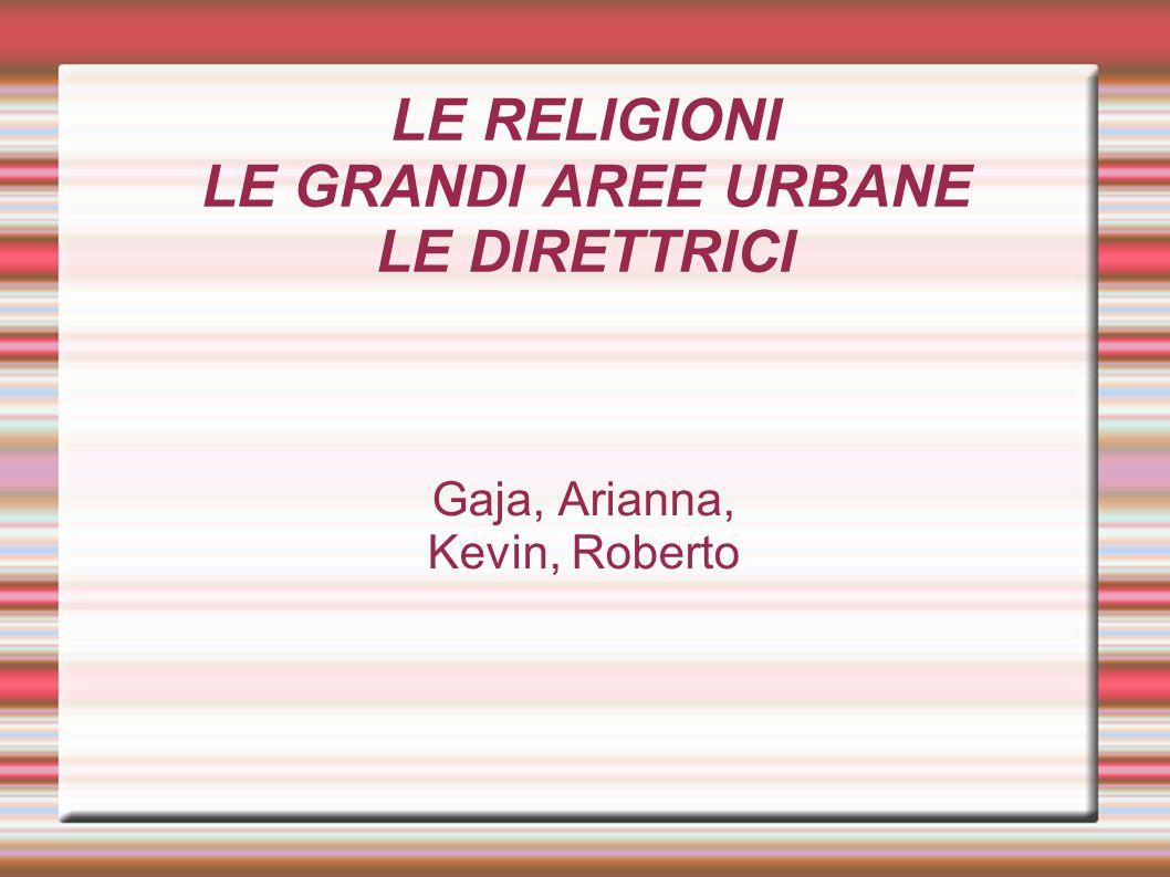 LE RELIGIONI LE GRANDI AREE URBANE LE DIRETTRICI Gaja, Arianna, Kevin, Roberto