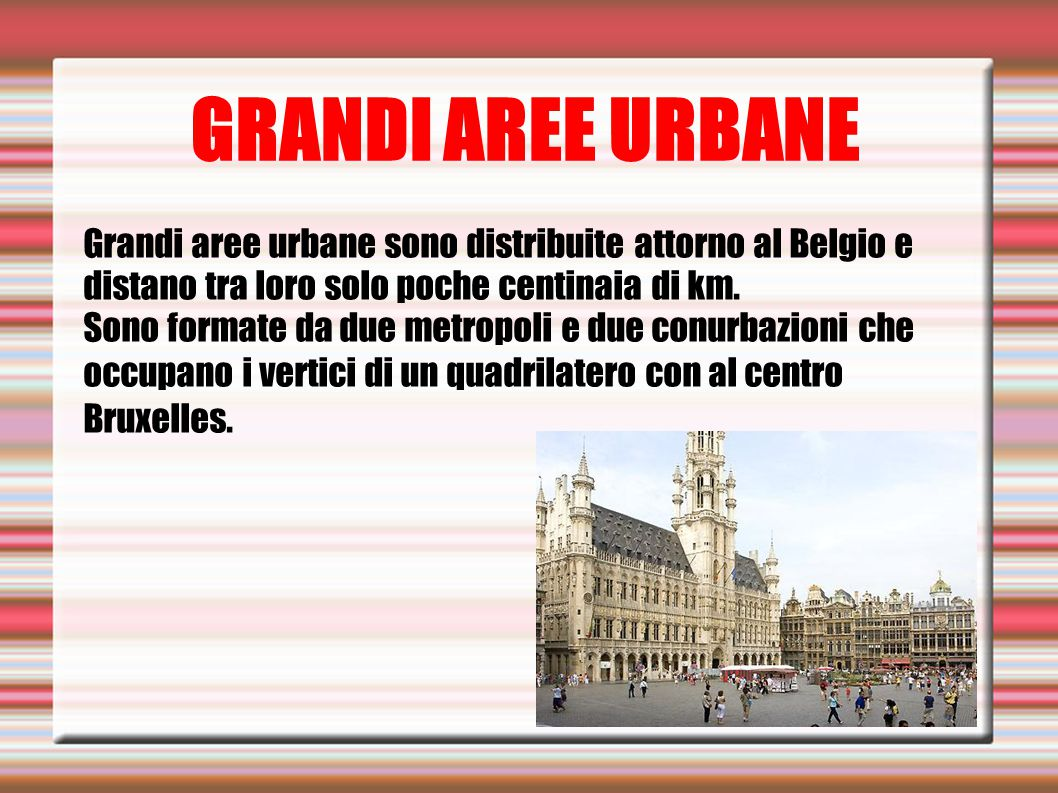 GRANDI AREE URBANE Grandi aree urbane sono distribuite attorno al Belgio e distano tra loro solo poche centinaia di km. Sono formate da due metropoli