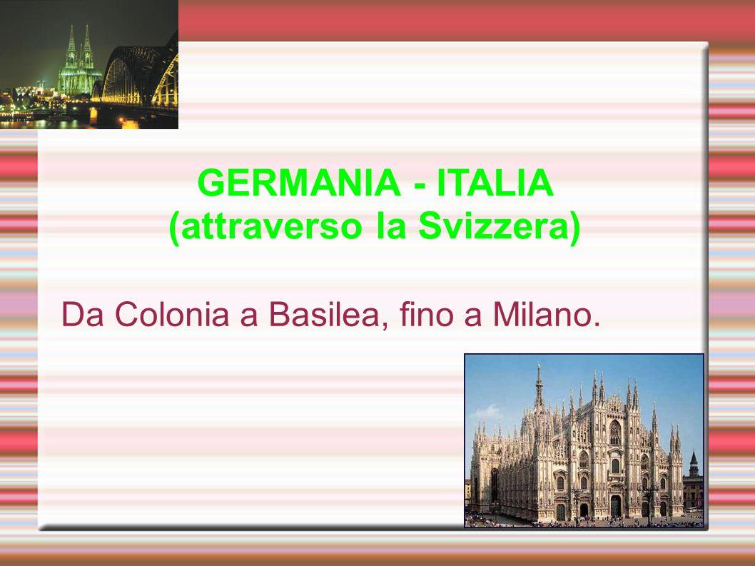 GERMANIA - ITALIA (attraverso la Svizzera) Da Colonia a Basilea, fino a Milano.