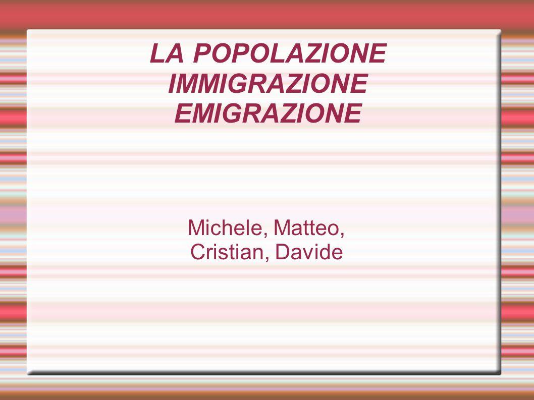 LA POPOLAZIONE IMMIGRAZIONE EMIGRAZIONE Michele, Matteo, Cristian, Davide
