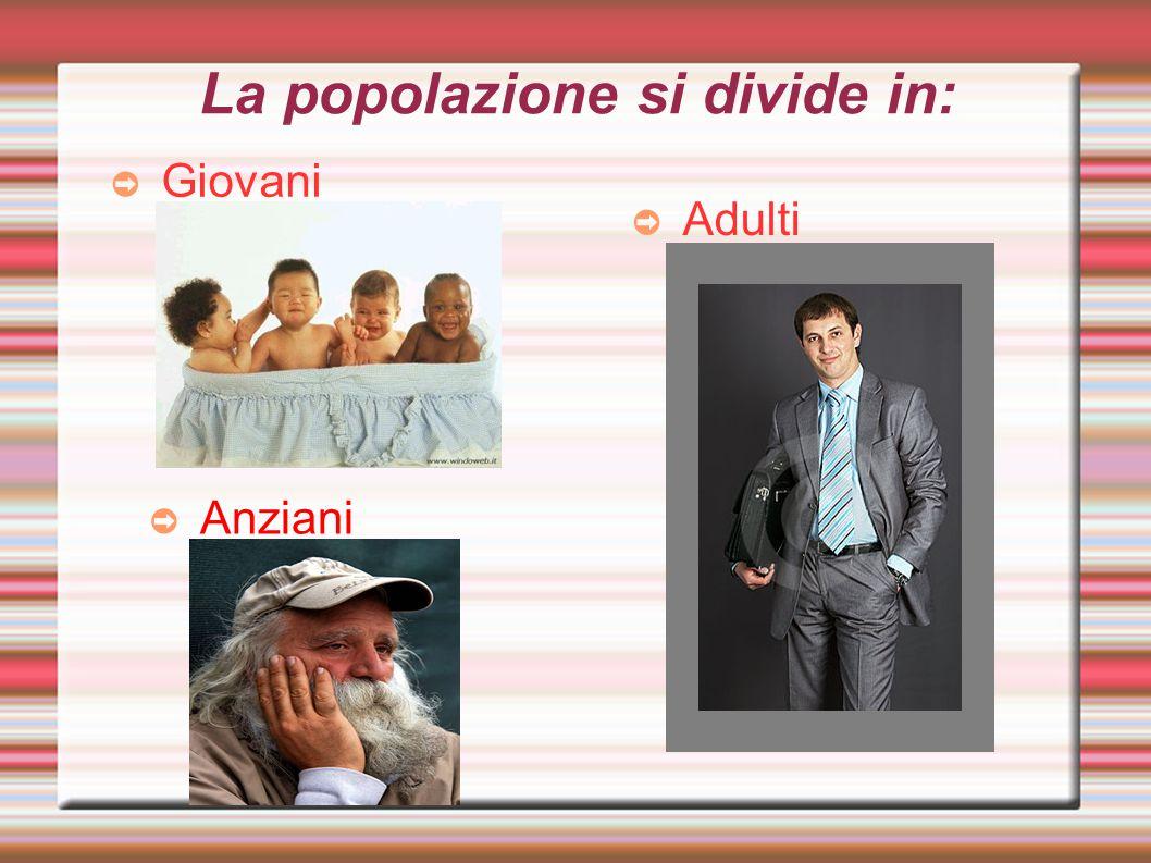 La popolazione si divide in: ➲ Adulti ➲ Giovani ➲ Anziani