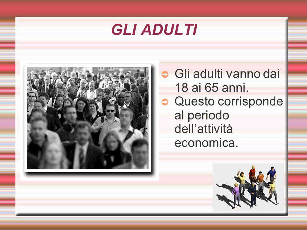 GLI ADULTI ➲ Gli adulti vanno dai 18 ai 65 anni. ➲ Questo corrisponde al periodo dell'attività economica.