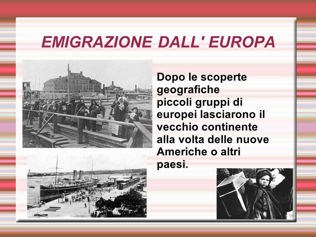 EMIGRAZIONE DALL' EUROPA Dopo le scoperte geografiche piccoli gruppi di europei lasciarono il vecchio continente alla volta delle nuove Americhe o alt