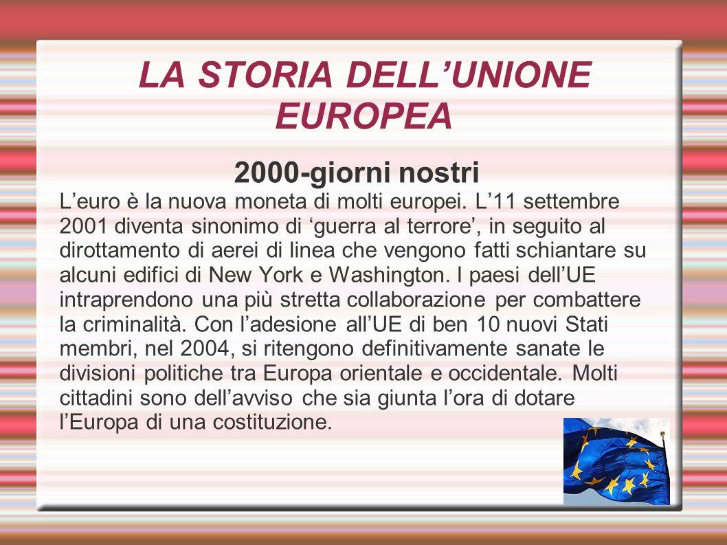 LA STORIA DELL'UNIONE EUROPEA 2000-giorni nostri L'euro è la nuova moneta di molti europei. L'11 settembre 2001 diventa sinonimo di 'guerra al terrore