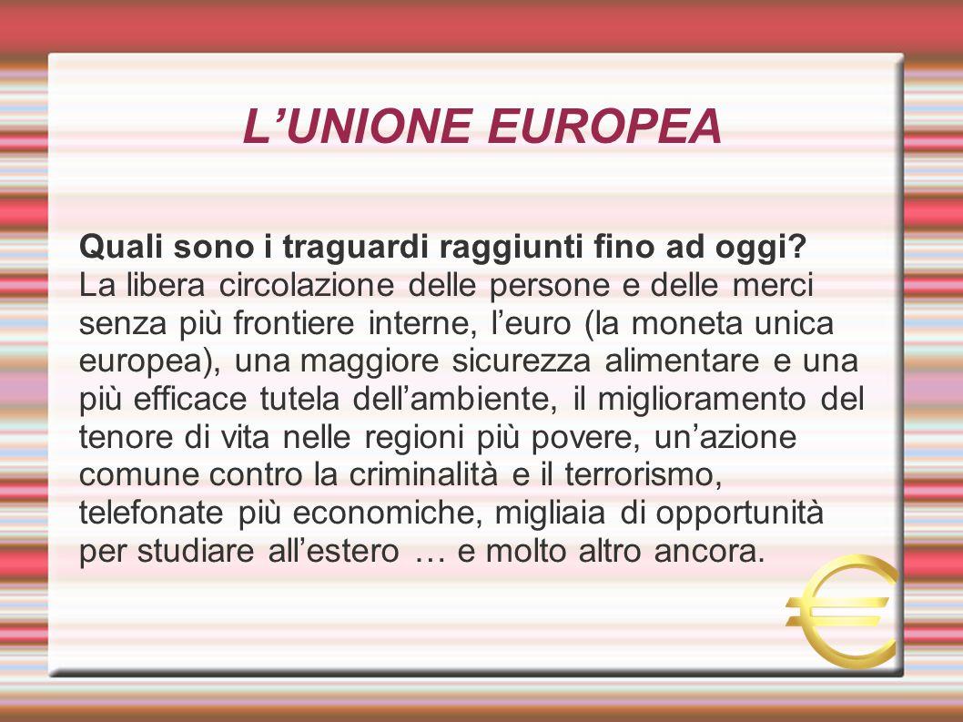 L'UNIONE EUROPEA Quali sono i traguardi raggiunti fino ad oggi? La libera circolazione delle persone e delle merci senza più frontiere interne, l'euro