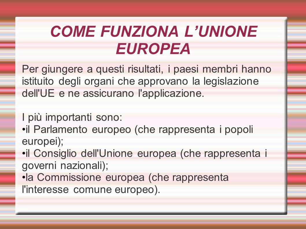 COME FUNZIONA L'UNIONE EUROPEA Per giungere a questi risultati, i paesi membri hanno istituito degli organi che approvano la legislazione dell'UE e ne